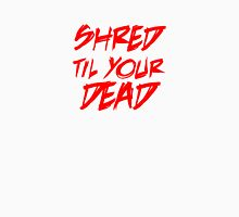 Shred dead Unisex T-Shirt