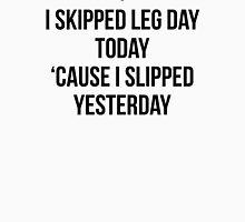 I SKIPPED LEG DAY TODAY, 'CAUSE I SLIPPED YESTERDAY Unisex T-Shirt