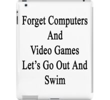 Forget Computers And Video Games Let's Go Out And Swim  iPad Case/Skin