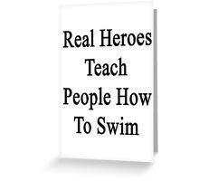 Real Heroes Teach People How To Swim  Greeting Card