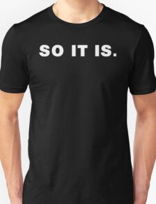 So It Is. T-Shirt