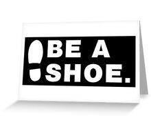 Be A Shoe. Greeting Card