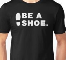 Be A Shoe. Unisex T-Shirt