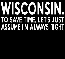 i graduated from wisconsin to save time lets just assume i'm always right by teeshoppy