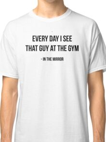 EVERY DAY I SEE THAT GUY AT THE GYM - IN THE MIRROR Classic T-Shirt