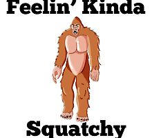 Feelin' Kinda Squatchy by GiftIdea