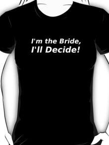 I'm the Bride, I'll Decide! T-Shirt
