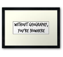 Without Geography, You're Nowhere Framed Print