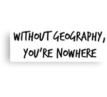 Without Geography, You're Nowhere Canvas Print