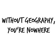 Without Geography, You're Nowhere Photographic Print