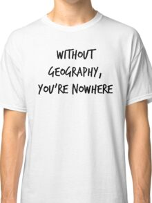 Without Geography, You're Nowhere Classic T-Shirt