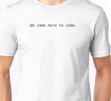 'We came here to code.' - Black Text Unisex T-Shirt