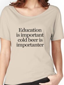 Education is important cold beer is importanter Women's Relaxed Fit T-Shirt