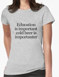 Education is important cold beer is importanter Womens Fitted T-Shirt