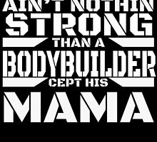 AIN'T NOTHING STRONG THAN A BODYBUILDER CEPT HIS MAMA by teeshoppy