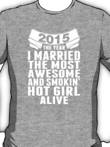 2015 The Year I Married The Most Awesome And Smokin' Hot Girl Alive T-Shirt