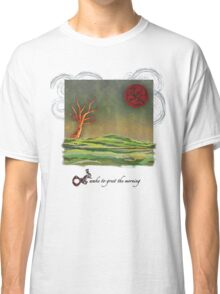 Wake to Greet The Morning I Classic T-Shirt