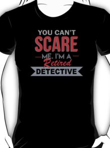 You Can't Scare Me. I'm A Retired Detective - TShirts & Hoodies T-Shirt