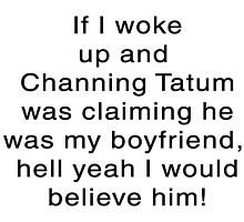 If I woke Up and Channing was Claiming to Be My boyfriend.... by jerasky