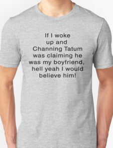 If I woke Up and Channing was Claiming to Be My boyfriend.... Unisex T-Shirt