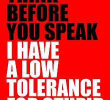 Think before you speak, I have a low tolerance for stupid by monsterplanet