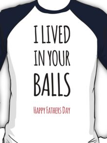 I Lived In Your Balls - Happy Fathers Day T-Shirt