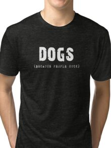 DOGS Because People Suck Shirts, Stickers, Skins, Cases, Totes, Mugs, Cards Tri-blend T-Shirt