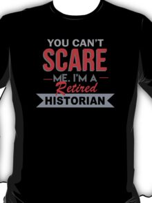 You Can't Scare Me. I'm A Retired Historian - TShirts & Hoodies T-Shirt