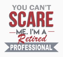 You Can't Scare Me. I'm A Retired Professional - TShirts & Hoodies by funnyshirts2015
