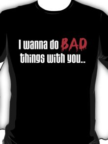 I Wanna Do BAD Things With You (True Blood) T-Shirt