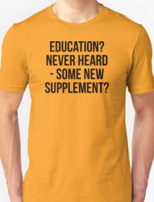 EDUCATION? NEVER HEARD - SOME NEW SUPPLEMENT? T-Shirt