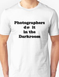 Photographers do it in the Darkroom Unisex T-Shirt