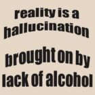 Reality Is A Hallucination Brought On By A Lack Of Alcohol by taiche