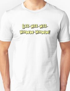 Bee-hee-hee-HAWW-HAWW! T-Shirt