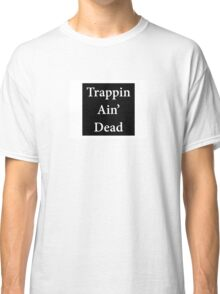 Trappin Ain' Dead Classic T-Shirt