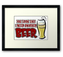 funny drinking slogan. You look like I need another beer. Framed Print