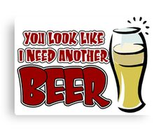 funny drinking slogan. You look like I need another beer. Canvas Print