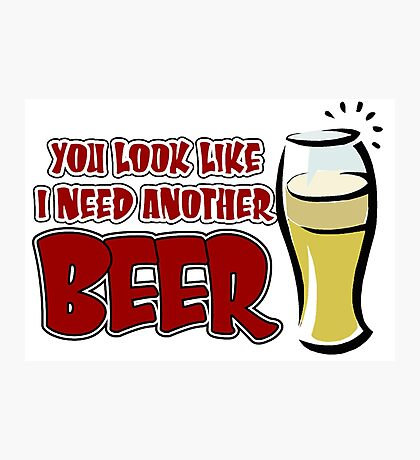 funny drinking slogan. You look like I need another beer. Photographic Print