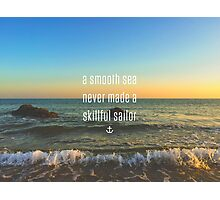 """A smooth sea never made a skilled sailor"" Photographic Print"