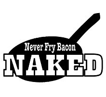 Never Fry Bacon Naked funny slogan Photographic Print