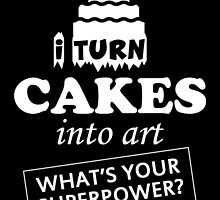 i turn cakes into art what's your superpower by teeshoppy