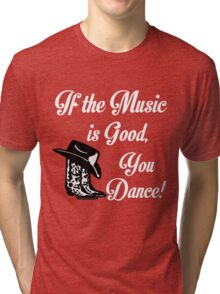 IF THE MUSIC IS GOOD YOU DANCE Tri-blend T-Shirt