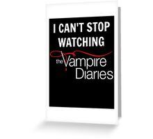 I can't stop watching The Vampire Diaries Greeting Card