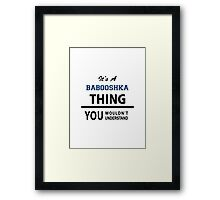 Its a BABOOSHKA thing, you wouldn't understand Framed Print