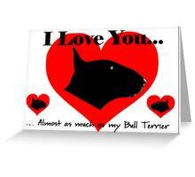 I love you...Almost As Much as My Bull Terrier...xxx Greeting Card