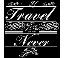 If Travel Was Free You Would Never See Me Again (White)  Photographic Print