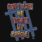 Don't Make Me Violate My  Parole! by woodywhip