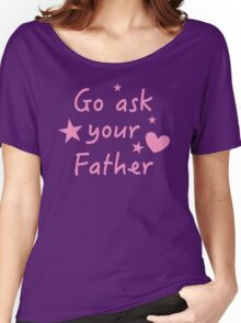 Go ask your Father funny Mother design Women's Relaxed Fit T-Shirt
