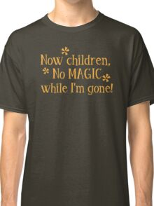 Now CHILDREN No Magic while I'm GONE Classic T-Shirt