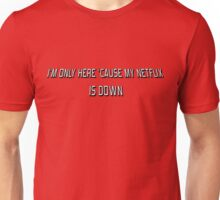 I'm Only Here 'Cause My Netflix Is Down Unisex T-Shirt